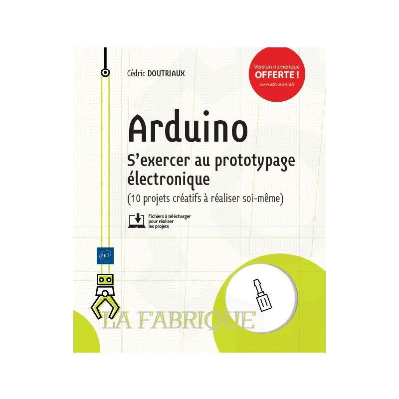 Arduino - S'exercer au prototypage électronique (10 projets créatifs à réaliser soi-même)