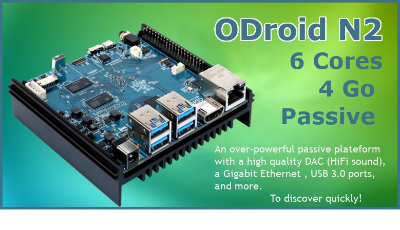 ODroid N2, a passive nano computer  with 6 cores and severals GigaOctets of RAM